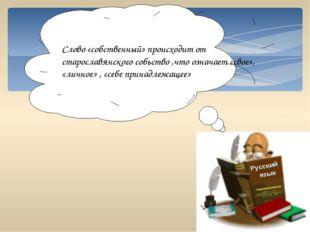 Русский язык Слово «собственный» происходит от старославянского собьство ,что