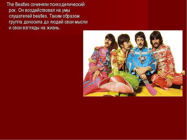 The Beatles cочиняли психоделический рок. Он воздействовал на умы слушателей...
