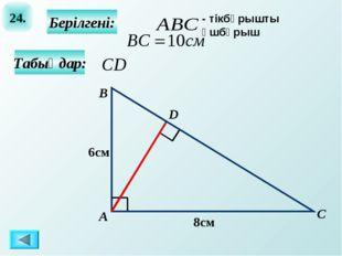 24. Табыңдар: Берілгені: А B C D 8см 6см - тікбұрышты үшбұрыш