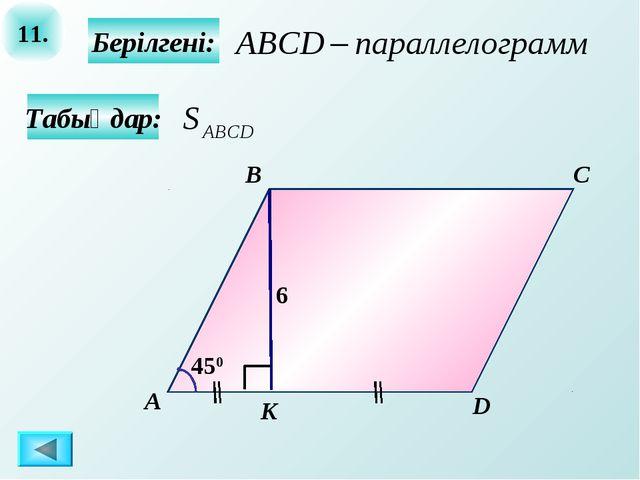 11. Табыңдар: Берілгені: А B C D K 6 450