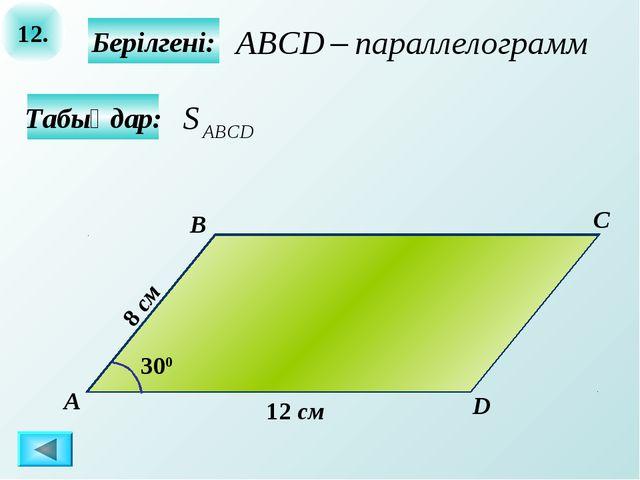 12. Табыңдар: Берілгені: А B C D 12 см 300 8 см