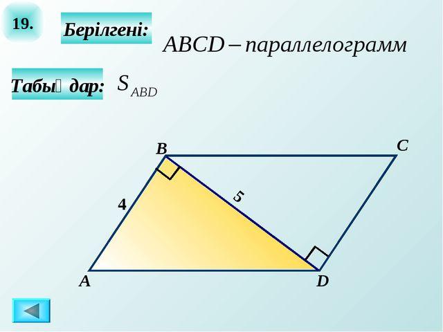 19. Табыңдар: Берілгені: А B C D 4 5