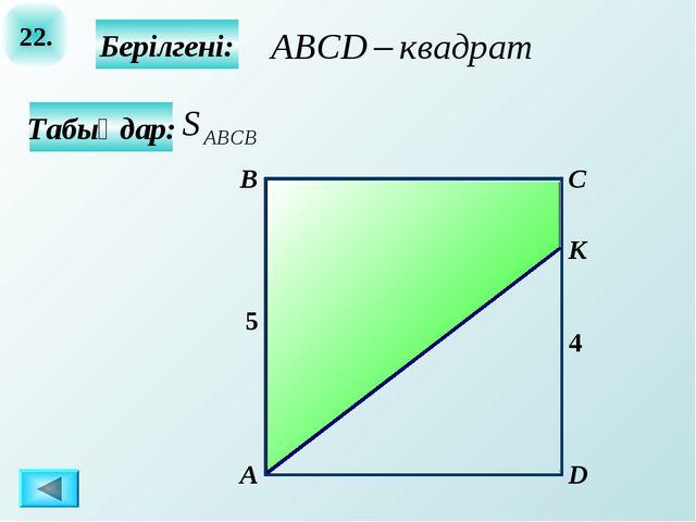 22. Табыңдар: А B C D Берілгені: 4 5 К