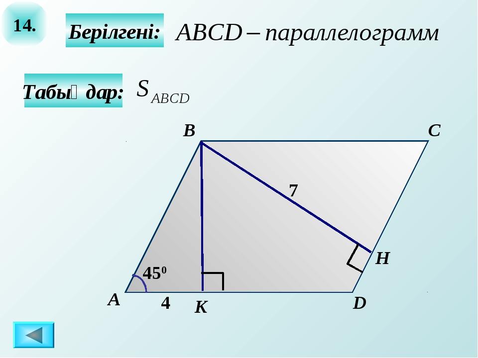 14. Берілгені: А B C D K 4 450 7 Н Табыңдар: