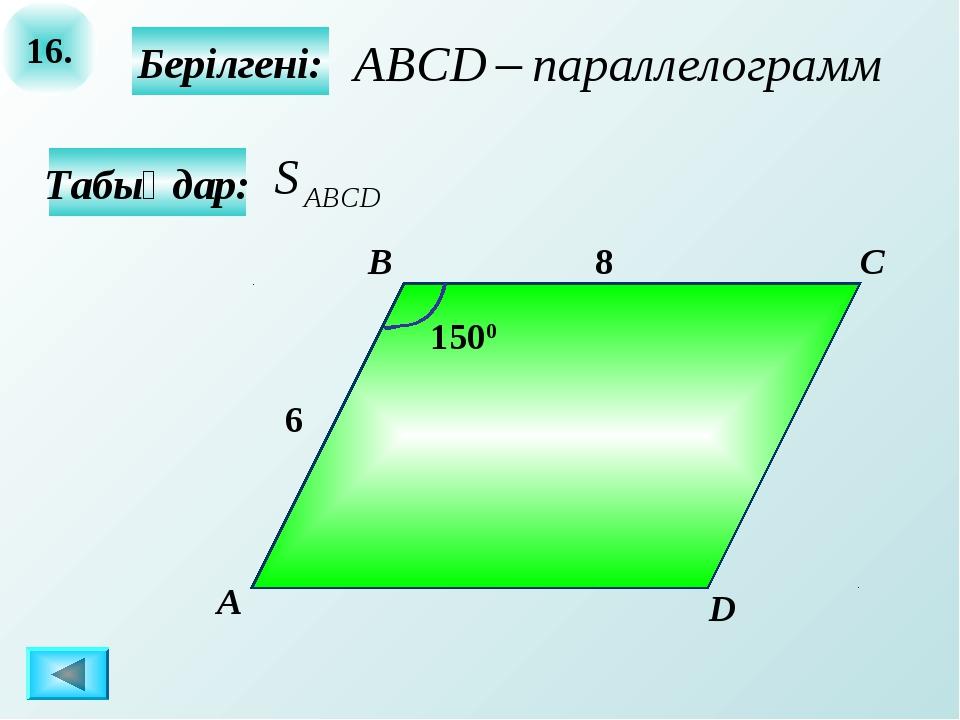 16. Берілгені: А B C D 8 Табыңдар: 6 1500