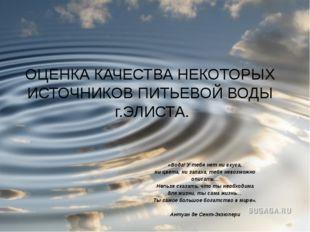 ОЦЕНКА КАЧЕСТВА НЕКОТОРЫХ ИСТОЧНИКОВ ПИТЬЕВОЙ ВОДЫ г.ЭЛИСТА. «Вода! У тебя не