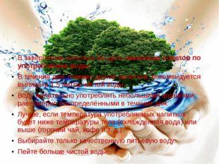 В завершении хотелось бы дать несколько советов по употреблению воды: В тече