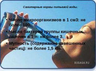Санитарные нормы питьевой воды. Число микроорганизмов в 1 см3: не более 100.