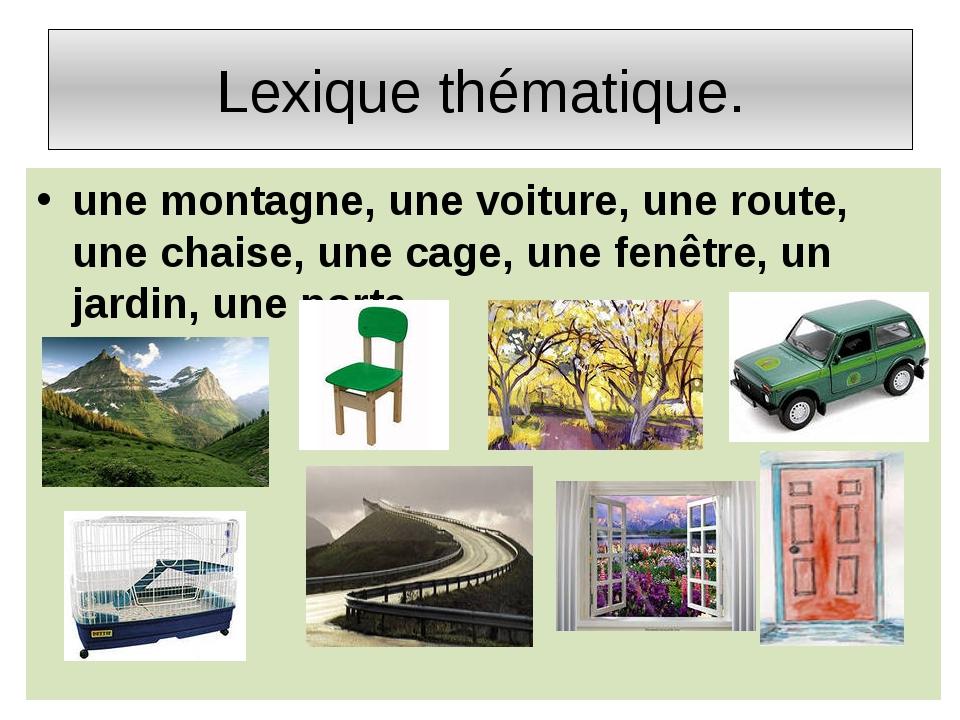 Lexique thématique. une montagne, une voiture, une route, une chaise, une cag...
