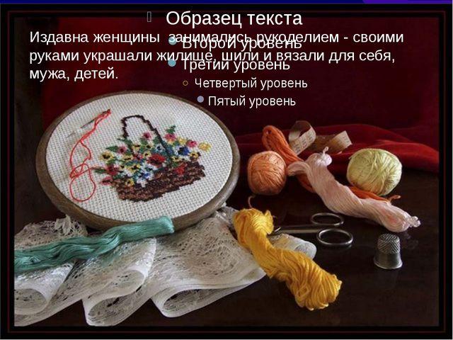 Издавна женщины занимались рукоделием - своими руками украшали жилище, шили и...