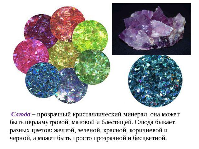 Слюда – прозрачный кристаллический минерал, она может быть перламутровой, ма...