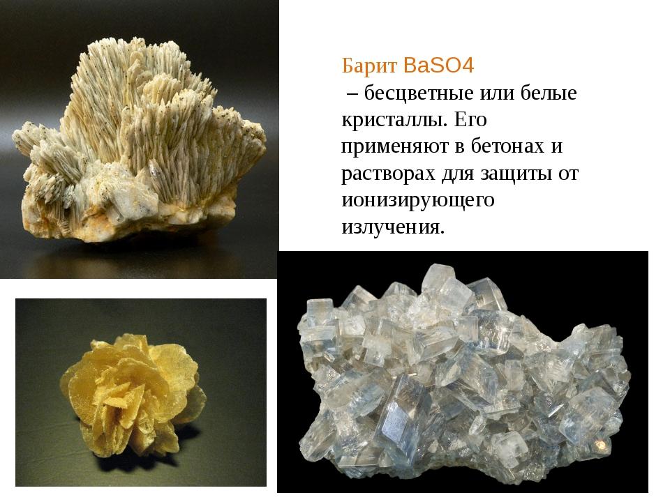 Барит BaSO4 – бесцветные или белые кристаллы. Его применяют в бетонах и раств...