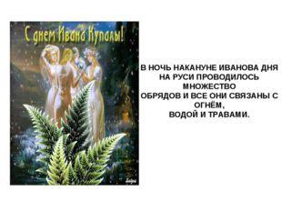 В НОЧЬ НАКАНУНЕ ИВАНОВА ДНЯ НА РУСИ ПРОВОДИЛОСЬ МНОЖЕСТВО ОБРЯДОВ И ВСЕ ОНИ С