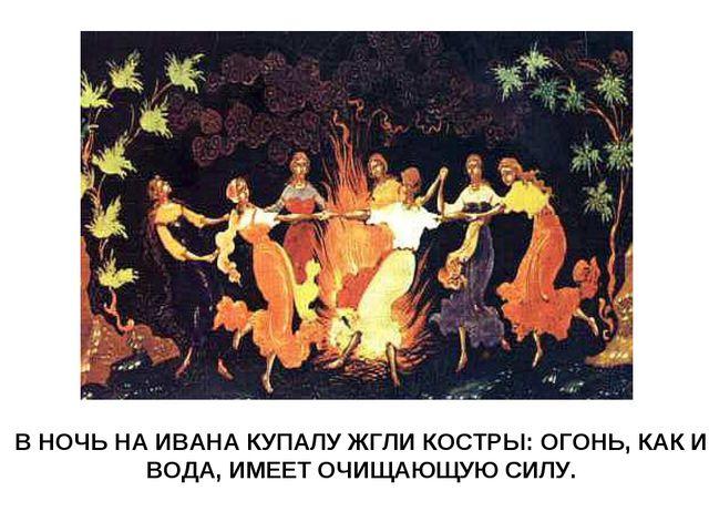 В НОЧЬ НА ИВАНА КУПАЛУ ЖГЛИ КОСТРЫ: ОГОНЬ, КАК И ВОДА, ИМЕЕТ ОЧИЩАЮЩУЮ СИЛУ.