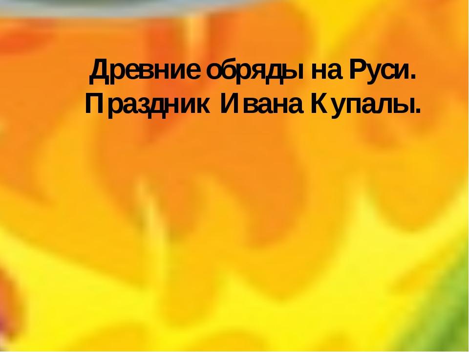 Древние обряды на Руси. Праздник Ивана Купалы.