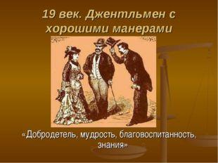 19 век. Джентльмен с хорошими манерами «Добродетель, мудрость, благовоспитанн