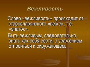 Вежливость Слово «вежливость» происходит от старославянского «веже», т.е. «зн