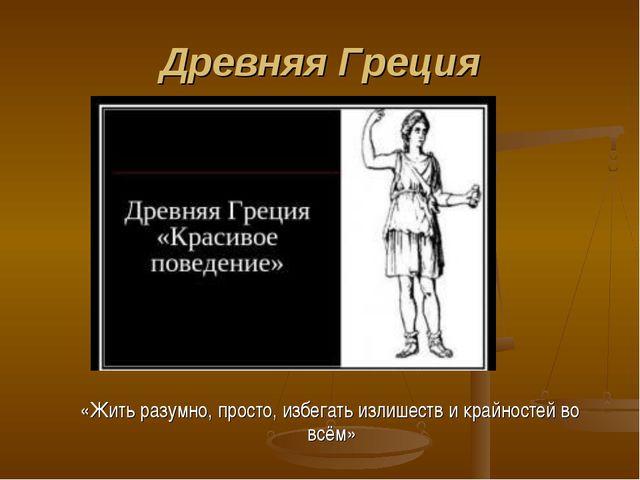 Древняя Греция «Жить разумно, просто, избегать излишеств и крайностей во всём»