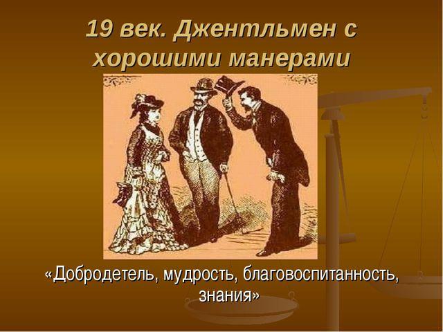 19 век. Джентльмен с хорошими манерами «Добродетель, мудрость, благовоспитанн...