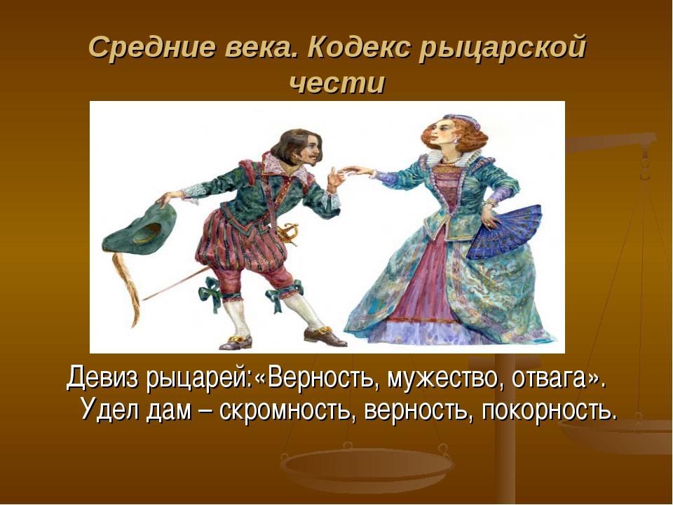 Средние века. Кодекс рыцарской чести Девиз рыцарей:«Верность, мужество, отваг...