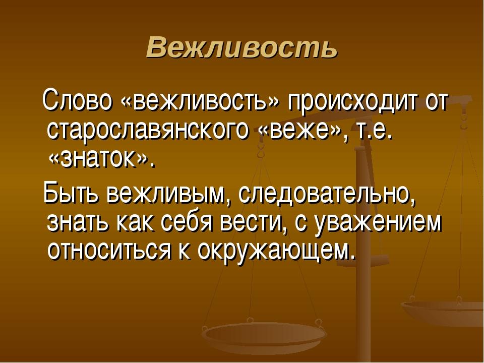 Вежливость Слово «вежливость» происходит от старославянского «веже», т.е. «зн...