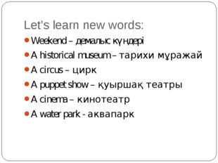 Let's learn new words: Weekend – демалыс күндері A historical museum – тарихи