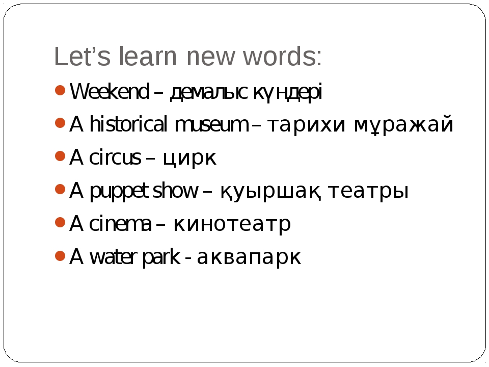 Let's learn new words: Weekend – демалыс күндері A historical museum – тарихи...