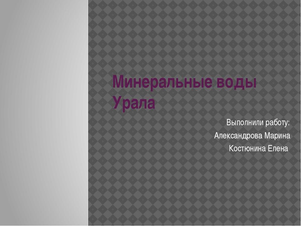 Минеральные воды Урала Выполнили работу: Александрова Марина Костюнина Елена