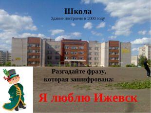 Школа Здание построено в 2000 году Разгадайте фразу, которая зашифрована: Я л