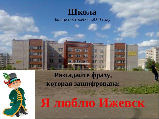 Школа Здание построено в 2000 году Разгадайте фразу, которая зашифрована: Я л...
