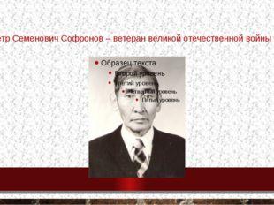 Петр Семенович Софронов – ветеран великой отечественной войны