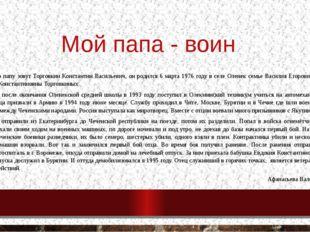 Мой папа - воин Моего папу зовут Торговкин Константин Васильевич, он родился