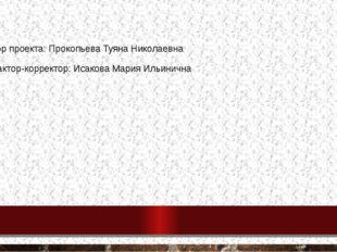 Автор проекта: Прокопьева Туяна Николаевна Редактор-корректор: Исакова Мария