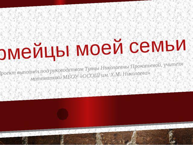 Армейцы моей семьи Проект выполнен под руководством Туяны Николаевны Прокопье...