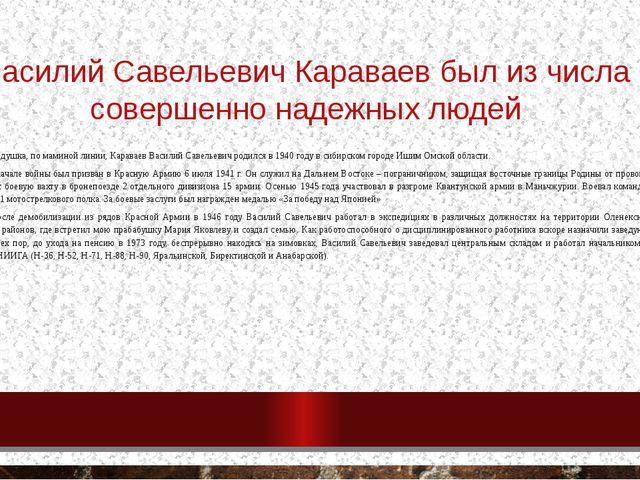Василий Савельевич Караваев был из числа совершенно надежных людей Мой прадед...