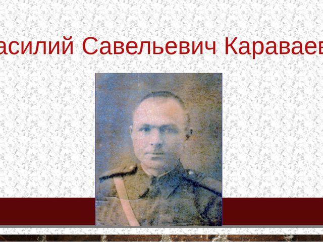 Василий Савельевич Караваев