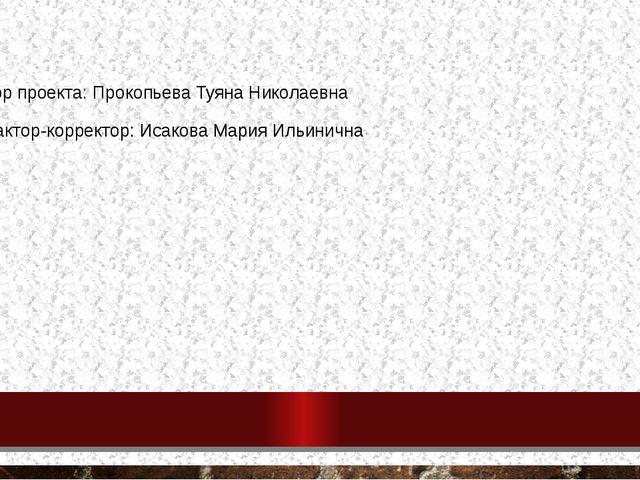 Автор проекта: Прокопьева Туяна Николаевна Редактор-корректор: Исакова Мария...