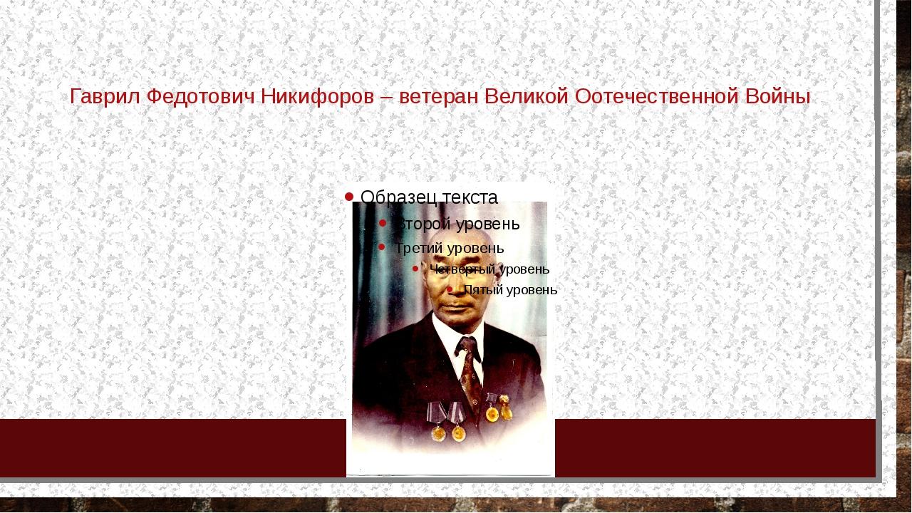 Гаврил Федотович Никифоров – ветеран Великой Оотечественной Войны