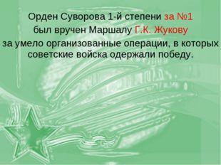 Орден Суворова 1-й степени за №1 был вручен Маршалу Г.К. Жукову за умело орга