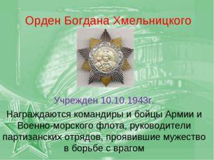 Орден Богдана Хмельницкого Учрежден 10.10.1943г. Награждаются командиры и бой