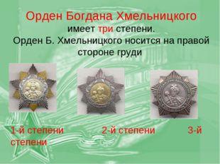 Орден Богдана Хмельницкого имеет три степени. Орден Б. Хмельницкого носится