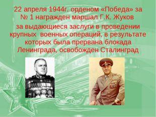 22 апреля 1944г. орденом «Победа» за № 1 награжден маршал Г.К. Жуков за выдаю