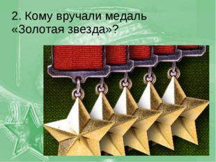 2. Кому вручали медаль «Золотая звезда»?