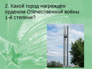2. Какой город награжден орденом Отечественной войны 1-й степени?