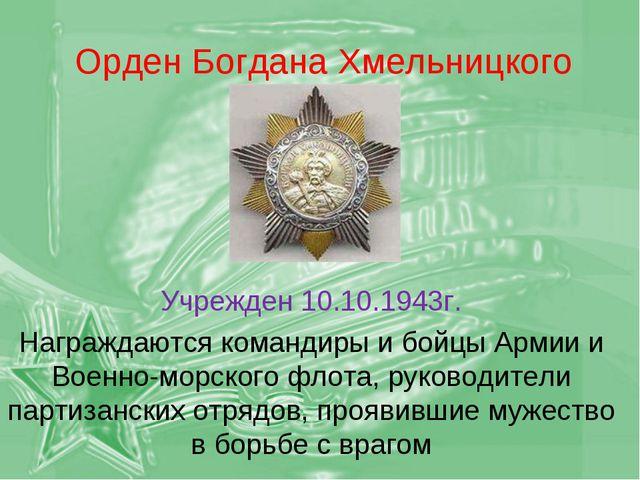 Орден Богдана Хмельницкого Учрежден 10.10.1943г. Награждаются командиры и бой...
