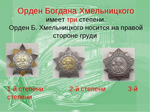 Орден Богдана Хмельницкого имеет три степени. Орден Б. Хмельницкого носится...