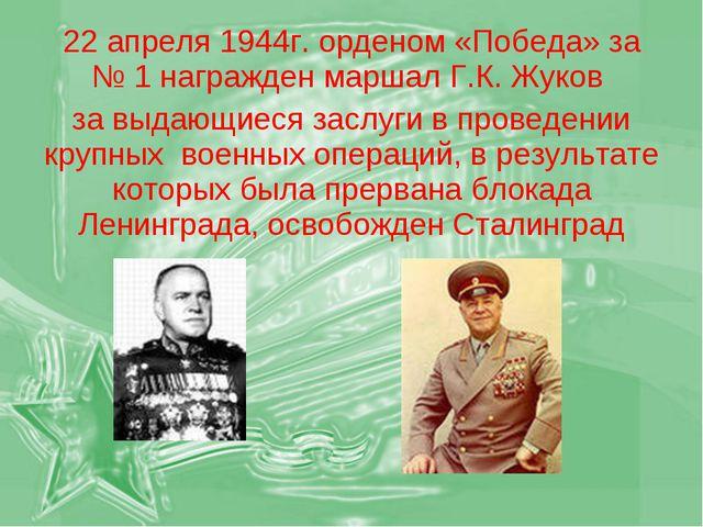 22 апреля 1944г. орденом «Победа» за № 1 награжден маршал Г.К. Жуков за выдаю...
