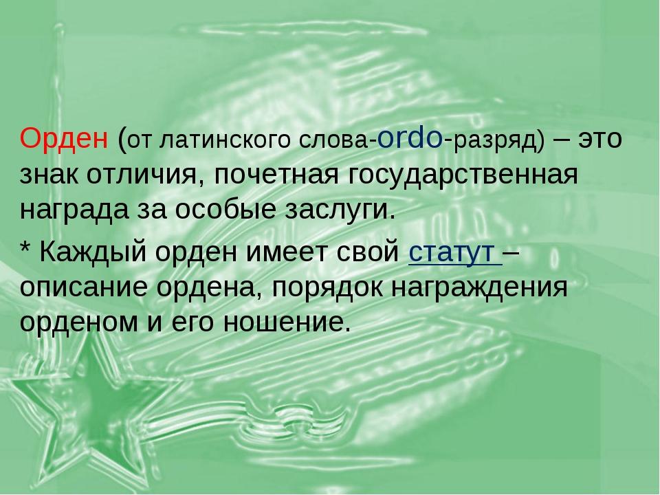Орден (от латинского слова-ordo-разряд) – это знак отличия, почетная государс...