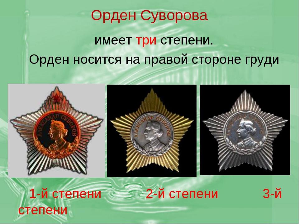 Орден Суворова имеет три степени. Орден носится на правой стороне груди 1-й с...