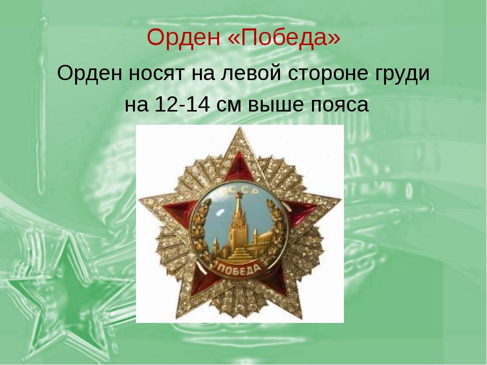 Орден «Победа» Орден носят на левой стороне груди на 12-14 см выше пояса